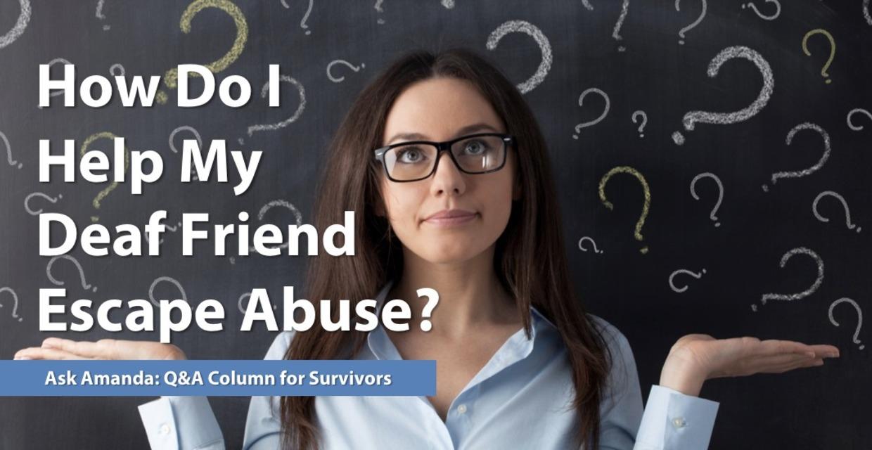 Ask Amanda: How Do I Help My Deaf Friend Escape Abuse?