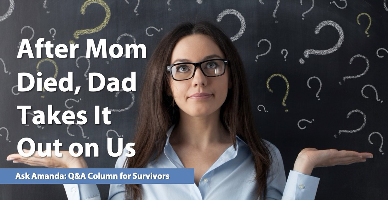 Ask Amanda: After Mom Died, Dad Takes It Out on Us